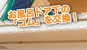 【五泉市の小工事】お風呂のドア下、劣化したゴム(AT材)を交換してお悩みを解決!